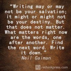 Writing may or may not be your salvation; it might or might not be your destiny. But that does not matter. What matters right now are the words, one after another. Find the next word. Write it down. Neil Gaiman - Google Search