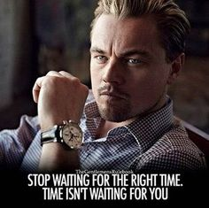 "Way too often we fool ourselves when we think we have to wait in order to take action on somethings. The truth is most of the time, the ""perfect"" time is RIGHT NOW!. Time isn't in your favor. The sooner you get started the sooner you can start learning from your mistakes, developing your skills, spending time with that person, etc... be mindful because the clock will never stop ticking just to wait for you."