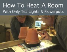 Cheap Heating: How To Heat A Room With Only Tea Lights And Flowerpots For Only 12 Cents Per Day - this is SO fascinating!!!!