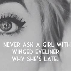 Never ask a girl with winged eyeliner why she's late