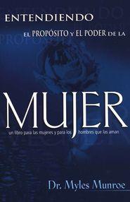Entendiendo el Propósito y el Poder de la Mujer  (Understanding the Purpose and Power of Woman)  -     By: Myles Munroe