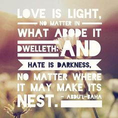 """... love is light, no matter in what abode it dwelleth; and hate is darkness, no matter where it may make its nest."" - Abdu'l-Baha #bahai"