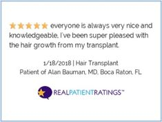 (Via RealPatientRatings) everyone is always very nice and knowledgeable, I've been super pleased with the hair growth from my transplant. - Patient of Dr. Alan Bauman MD ABHRS FISHRS IAHRS Boca Raton Florida