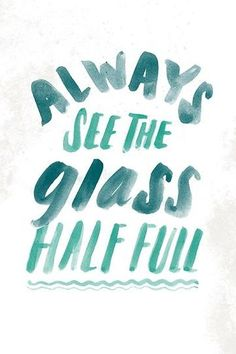 Always see the glass half full.