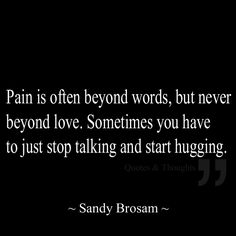Pain is often beyond words, but never beyond love. Sometimes you have to just stop talking & start hugging.