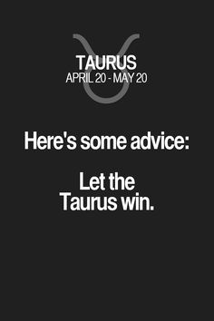 Heres some advice: Let the Taurus win. Taurus | Taurus Quotes | Taurus Zodiac Signs