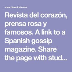Revista del corazón, prensa rosa y famosos.  A link to a Spanish gossip magazine.  Share the page with students; which celebrities do they recognize?  Are headlines similar for celebrities in Spain and in the United States?  How do students get their information about celebrities?  Unit 7, 202-203/¡Acción!.