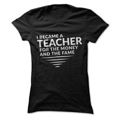I became a teacher for the money and the fame T-Shirts, Hoodies, Sweaters