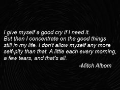I give myself a good cry if I need it. But then I concentrate on the good things still in my life. I don't allow myself any more self-pity than that. A little each morning, a few tears and that's it. Mitch Albom