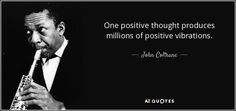"""Discover John Coltrane famous and rare quotes. Share John Coltrane quotations about jazz, music and feelings. """"One positive thought produces millions of positive vibrations. Classical Music Quotes, Jazz Quotes, Movie Quotes, Positive Thoughts, Positive Quotes, Piano Quotes, Best Quotes, Life Quotes, Self Love Affirmations"""