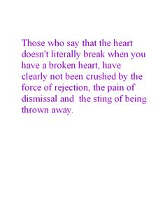 Those who say that the heart doesn't literally break when you have a broken heart, have clearly not been crushed by the force of rejection, the pain of dismissal and the sting of being thrown away.