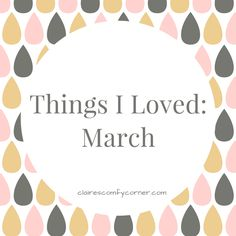 Things I Loved: March