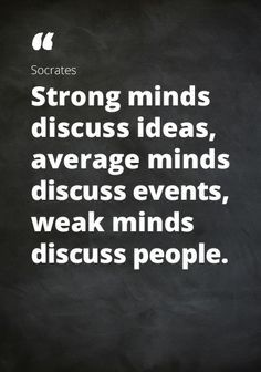 """Quote Socrates: """"Strong minds discuss ideas, average minds discuss events, weak minds discuss people."""""""