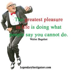 """The greatest pleasure in life is doing what people say you cannot do.""  ~ Walter Bagehot    Be Legendary!"