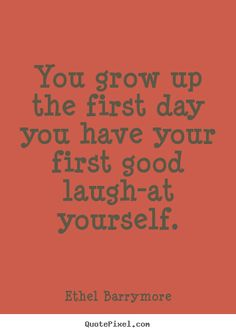 Quotes about inspirational - You grow up the first day you have your first good laugh-at..