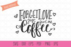 Hand Lettered Coffee SVG Forget Love Give Me by MillieMaeAndCo