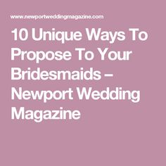 10 Unique Ways To Propose To Your Bridesmaids – Newport Wedding Magazine