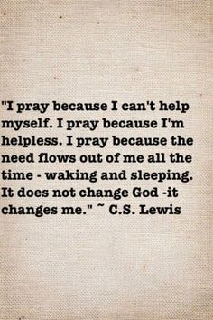 I pray because I can't help myself. I pray because I'm helpless. I pray because the need flows out of me all the time - waking and sleeping. It does not change God - it changes me. - C.S. Lewis