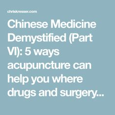 Chinese Medicine Demystified (Part VI): 5 ways acupuncture can help you where drugs and surgery can't