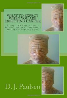 What to Expect When You Are Expecting Cancer: A Stage IVB Throat Cancer Survivor Speaks of Life Before During and Beyond Cancer by D. J. Paulsen,http://www.amazon.com/dp/1492387789/ref=cm_sw_r_pi_dp_Mnzztb08P3G77500