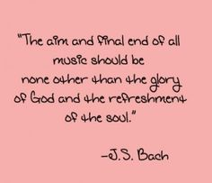 The aim & final end of all music should be none other than the glory of God and the refreshment of the soul. J.S. BAch