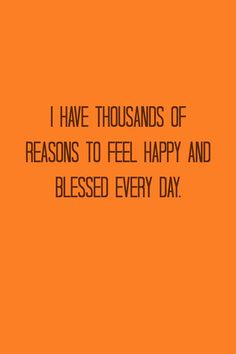 I have thousands of reasons to feel happy and blessed, every day.