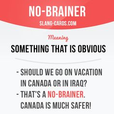 """""""No-brainer"""" means something that is obvious. Example: - Should we go on vacation in Canada or in Iraq? -"""