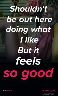 Louisa Johnson - So Good Lyrics and Quotes  I wasn't supposed to go out tonight I should be at home I got work at 9 Shouldn't be out here doing what I like But it feels so good, so good #LouisaJohnson #SoGood #ROCK #Quotes #lyricQuotes #music #lyrics