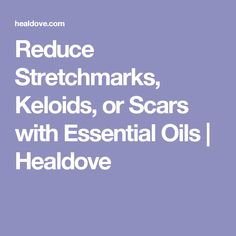 Reduce Stretchmarks, Keloids, or Scars with Essential Oils | Healdove