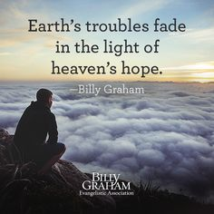 """Earth's troubles fade in the light of heaven's hope."" -Billy Graham"