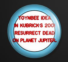This button was forged at the suggestion of a friend I have only JUST learned of this phenomenon in recent days, but am KEENLY fascinated and bewildered by it. SO I have designed and buttonized the message endemic to ALL these so-called Toynbee Tiles which is:  TOYNBEE IDEA IN Kubrick's 2001 RESURRECT DEAD ON PLANET JUPITER.