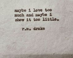 Maybe i love too much and maybe i show it too little - r.m. drake
