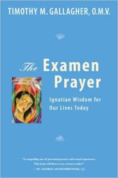 The Examen Prayer: Ignatian Wisdom for Our Lives Today: Timothy M. Gallagher: 9780824523671: AmazonSmile: Books