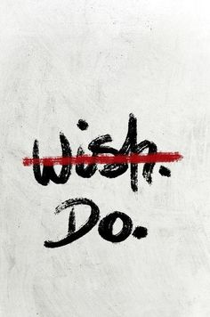 Don't wish. Do.