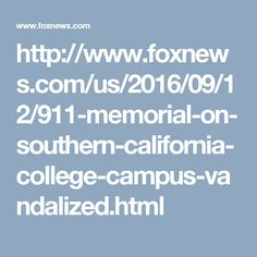 http://www.foxnews.com/us/2016/09/12/911-memorial-on-southern-california-college-campus-vandalized.html