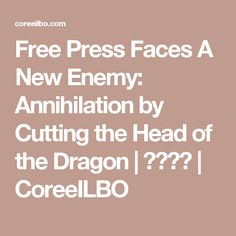 Free Press Faces A New Enemy: Annihilation by Cutting the Head of the Dragon | 코리일보 | CoreeILBO