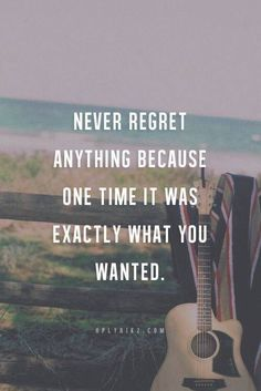 Never regret anything because one time it wad exactlt what you wanted.