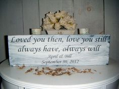 Loved you then, Love you still, Always have, Always will. For our wedding baby doll?