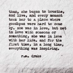 then, she began to breathe, and live, and every moment took her to a place where goodbyes were hard to come by. She was in love, but not in love with someone or something, she was in love with her life. And for the first time, in a long time, everything was inspiring. R. M. Drake