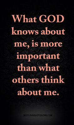 What god knows about me, is more important than what others think about me.