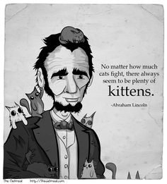 """No matter how much cats fight, there always seem to be plenty of kittens."" Abraham Lincoln, by The Oatmeal"