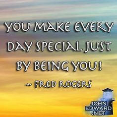 You Make Every Day Special Just By Being You! - Fred Rogers