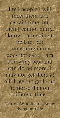 I tell people I will meet them at a certain time, but then I cannot hurry. I know I am going to be late, but something in me does not care. I am doing my best and can do no more. I may not get there at all. I feel no guilt, no remorse. I'm on different time.