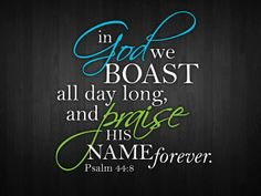 """Psalm """"In God we boast all the day long, and praise thy name for ever. Bible Verses Quotes, Bible Scriptures, Scripture Art, Christian Faith, Christian Quotes, Praise And Worship, Praise God, God First, Lord And Savior"""