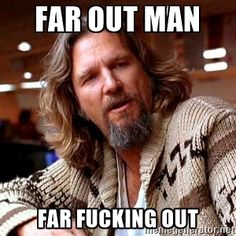 Far out man Far fucking out - Big Lebowski | Meme Generator