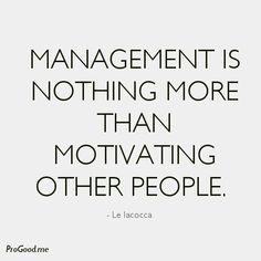 Management Is Nothing More Than Motivating Other People. – Le Iacocca