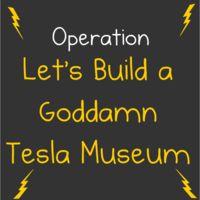Let's Build a Goddamn Tesla Museum