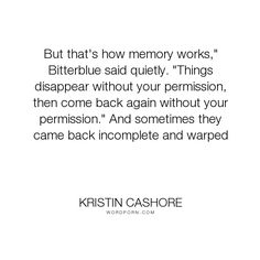 "Kristin Cashore - ""But that's how memory works,"" Bitterblue said quietly. ""Things disappear without..."". wisdom, memories, bitterblue, graceling"