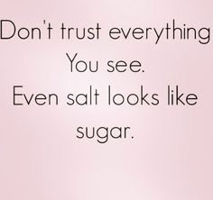 Don't trust everything you see Even salt looks like sugar