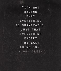 """I'm not saying that everything is survivable. Just that everything except the last thing is."" -Paper Towns by John Green"